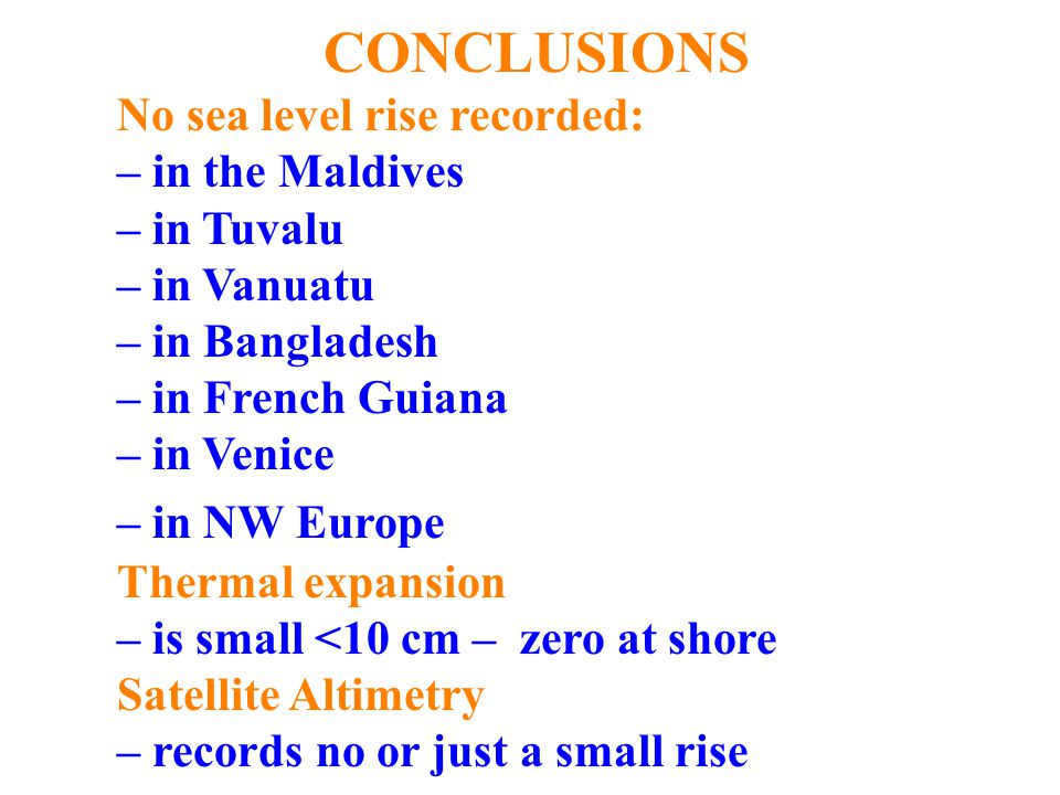 CONCLUSIONS No sea level rise recorded: – in the Maldives – in Tuvalu – in Vanuatu – in Bangladesh – in French Guiana – in Venice – in NW Europe Thermal expansion – is small <10 cm – zero at shore Satellite Altimetry – records no or just a small rise