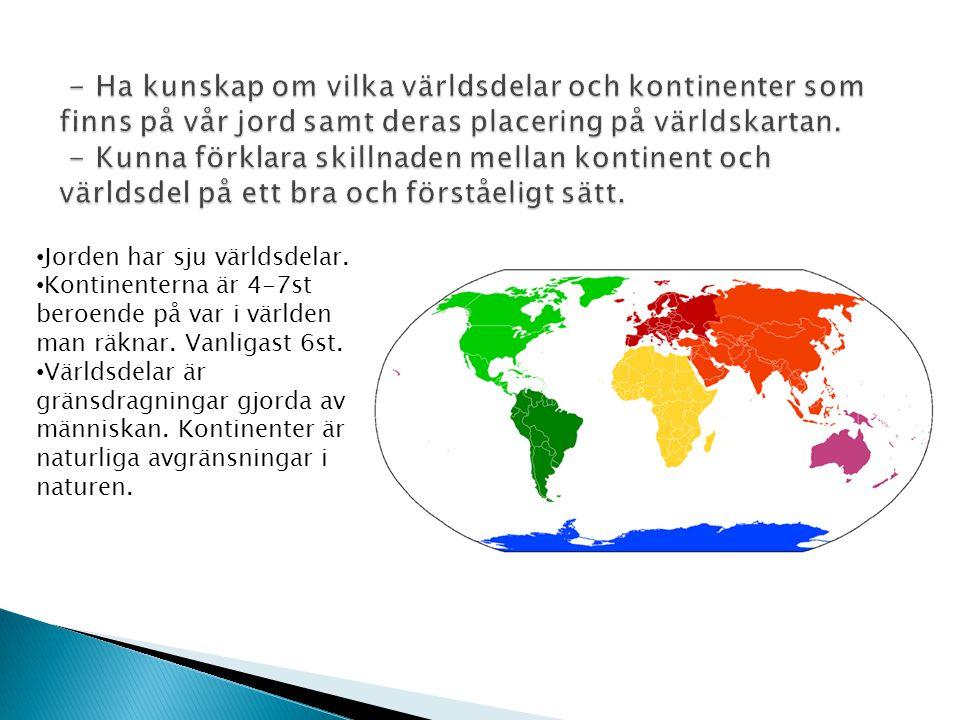 - Ha kunskap om vilka världsdelar och kontinenter som finns på vår jord samt deras placering på världskartan. - Kunna förklara skillnaden mellan kontinent och världsdel på ett bra och förståeligt sätt.