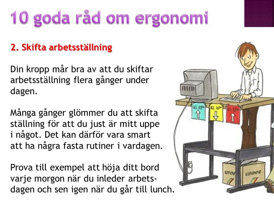 10 goda råd om ergonomi 2. Skifta arbetsställning Din kropp mår bra av att du skiftar arbetsställning flera gånger under dagen.