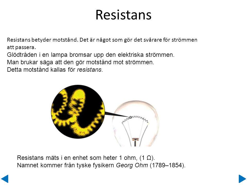 Resistans Resistans betyder motstånd. Det är något som gör det svårare för strömmen att passera.