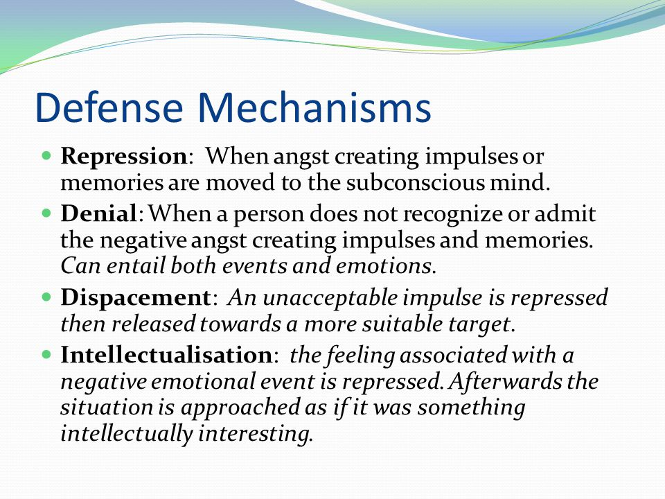 Defense Mechanisms Repression: When angst creating impulses or memories are moved to the subconscious mind.