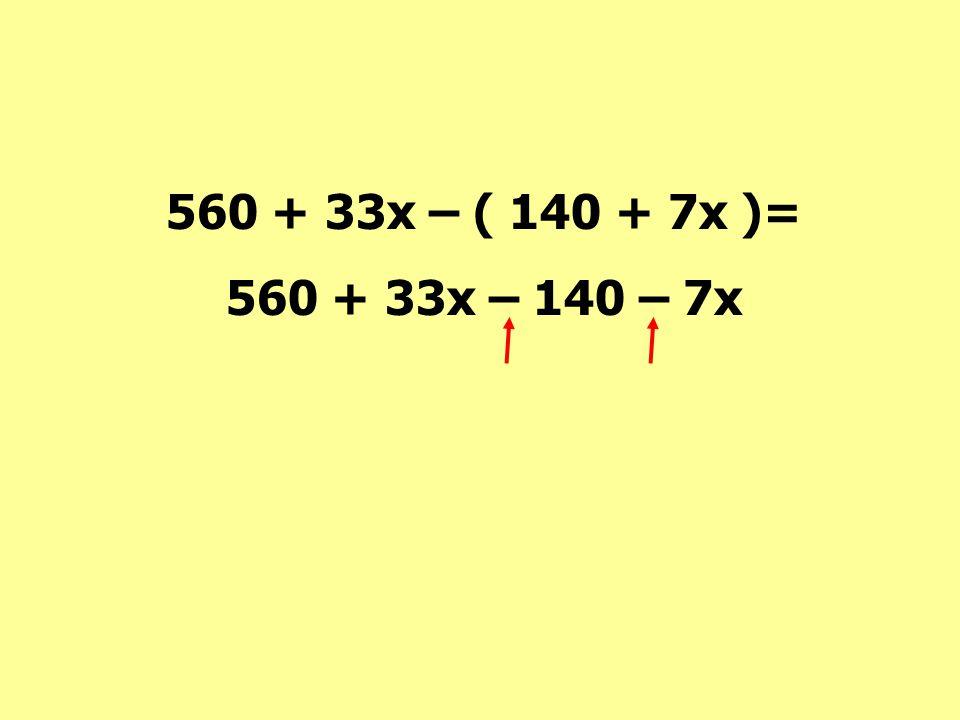 560 + 33x – ( 140 + 7x )= 560 + 33x – 140 – 7x