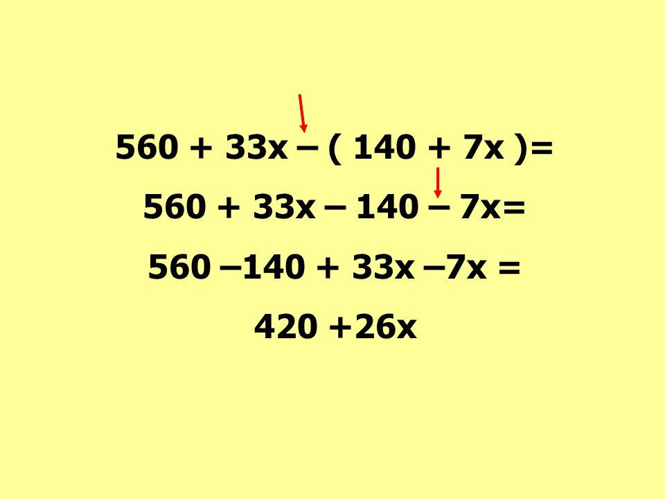 560 + 33x – ( 140 + 7x )= 560 + 33x – 140 – 7x= 560 –140 + 33x –7x = 420 +26x