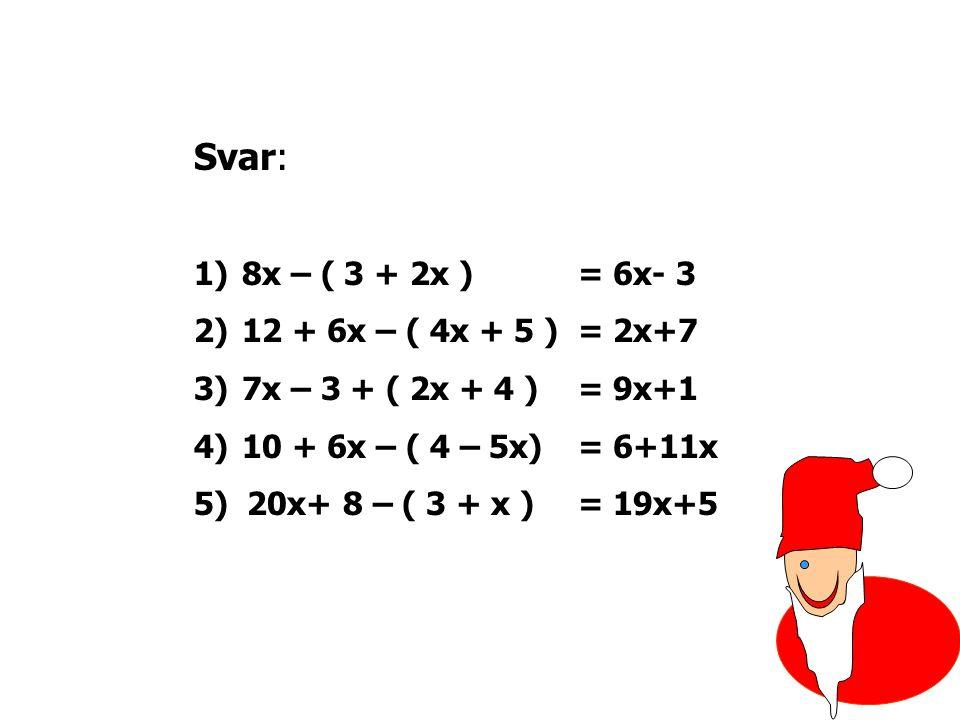 Svar: 8x – ( 3 + 2x ) = 6x- 3 12 + 6x – ( 4x + 5 ) = 2x+7