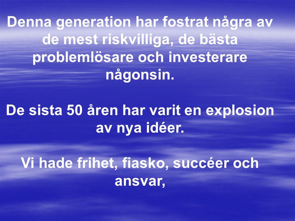 Denna generation har fostrat några av de mest riskvilliga, de bästa problemlösare och investerare någonsin.