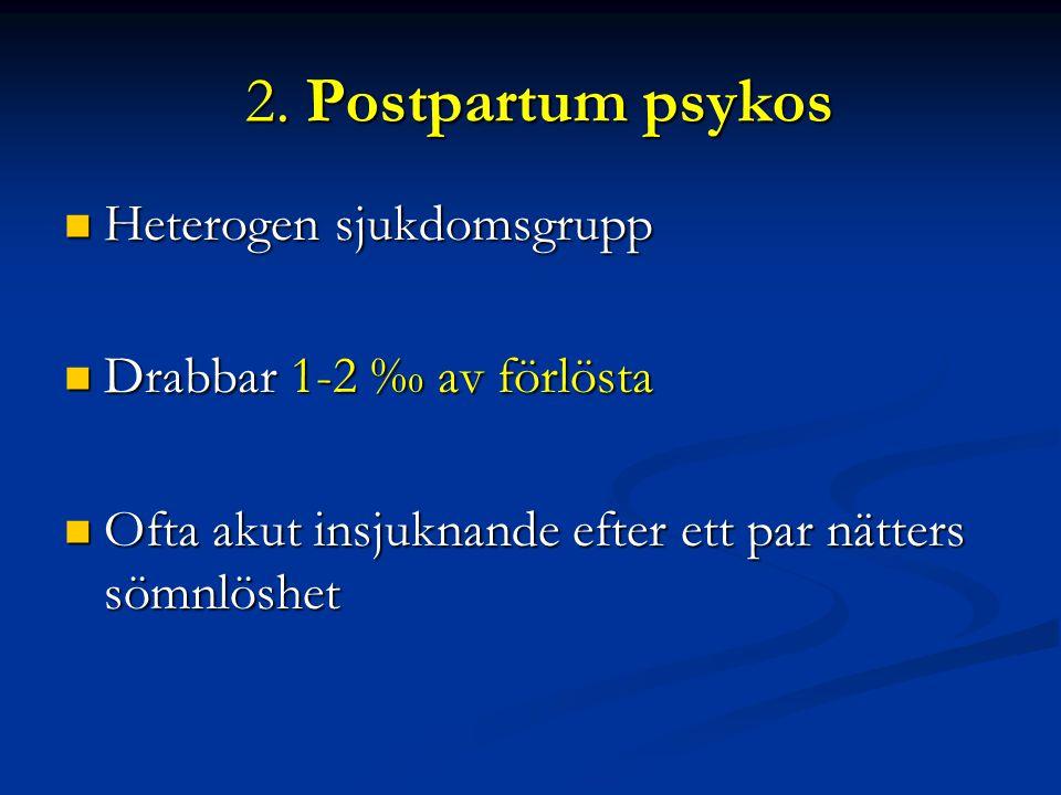 2. Postpartum psykos Heterogen sjukdomsgrupp Drabbar 1-2 ‰ av förlösta