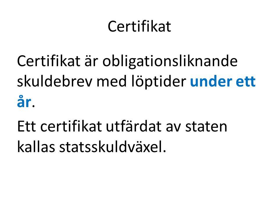 Certifikat Certifikat är obligationsliknande skuldebrev med löptider under ett år.