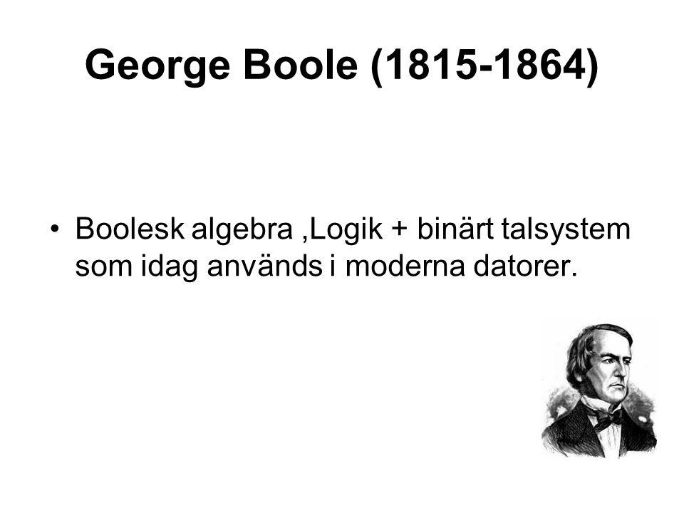 George Boole (1815-1864) Boolesk algebra ,Logik + binärt talsystem som idag används i moderna datorer.