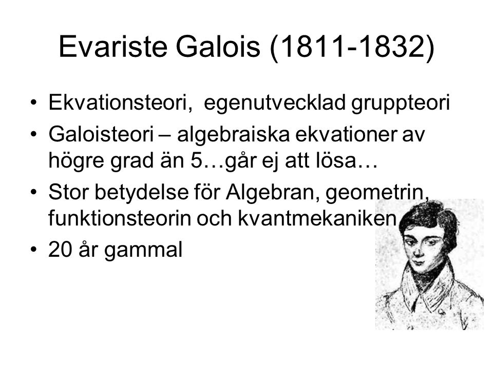 Evariste Galois (1811-1832) Ekvationsteori, egenutvecklad gruppteori
