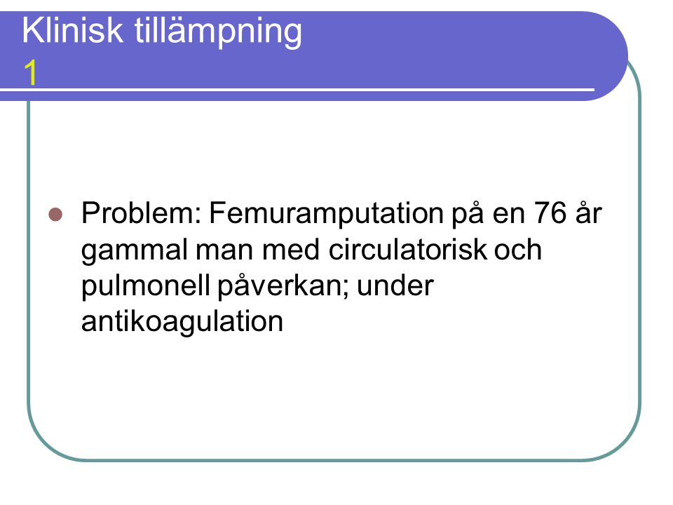 Klinisk tillämpning 1 Problem: Femuramputation på en 76 år gammal man med circulatorisk och pulmonell påverkan; under antikoagulation.