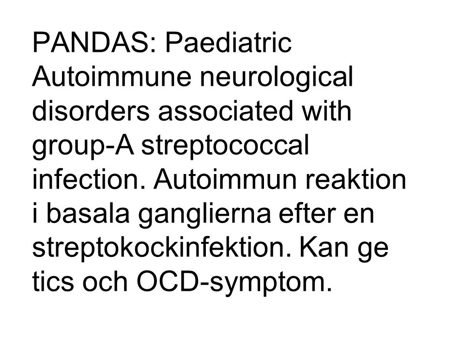 PANDAS: Paediatric Autoimmune neurological disorders associated with group-A streptococcal infection.
