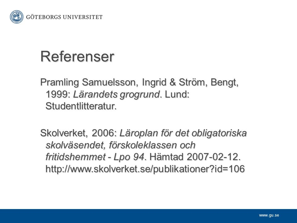 Referenser Pramling Samuelsson, Ingrid & Ström, Bengt, 1999: Lärandets grogrund. Lund: Studentlitteratur.