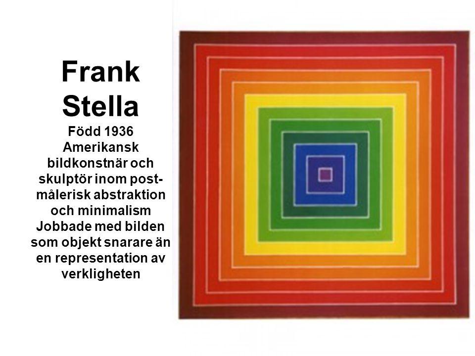 Frank Stella Född 1936 Amerikansk bildkonstnär och skulptör inom post-målerisk abstraktion och minimalism Jobbade med bilden som objekt snarare än en representation av verkligheten