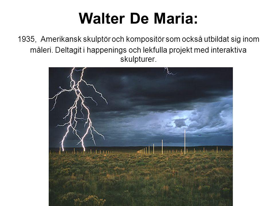 Walter De Maria: 1935, Amerikansk skulptör och kompositör som också utbildat sig inom måleri.