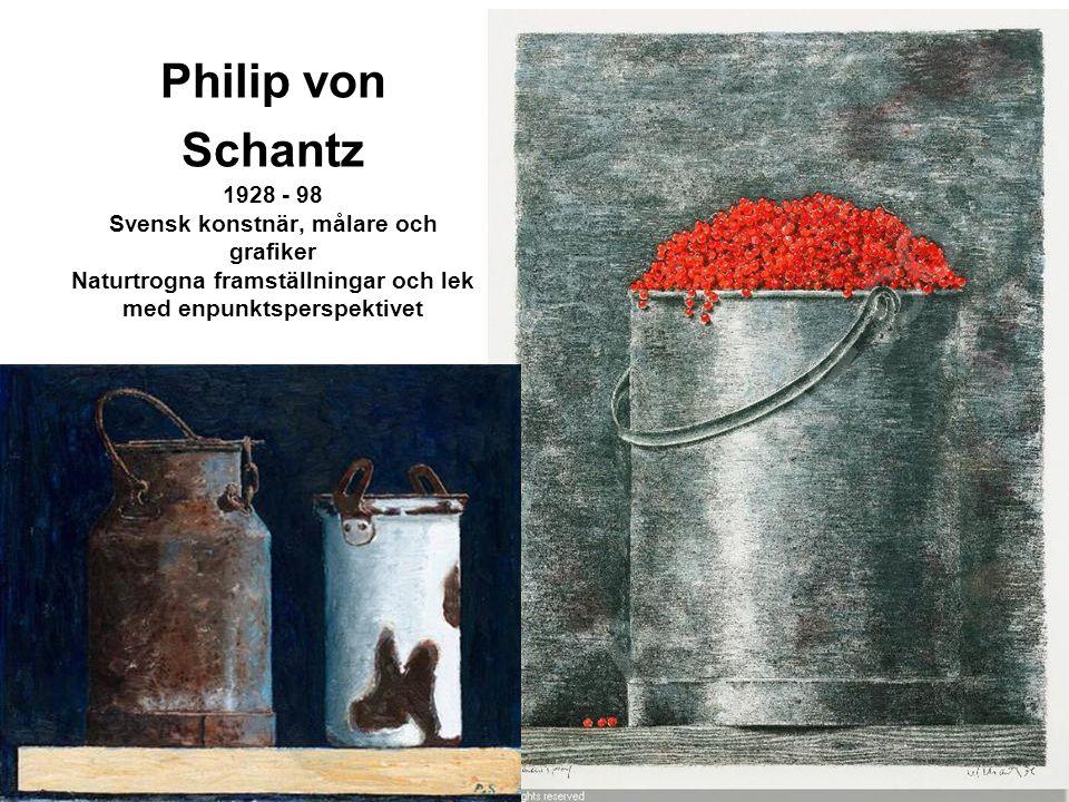 Philip von Schantz 1928 - 98 Svensk konstnär, målare och grafiker Naturtrogna framställningar och lek med enpunktsperspektivet