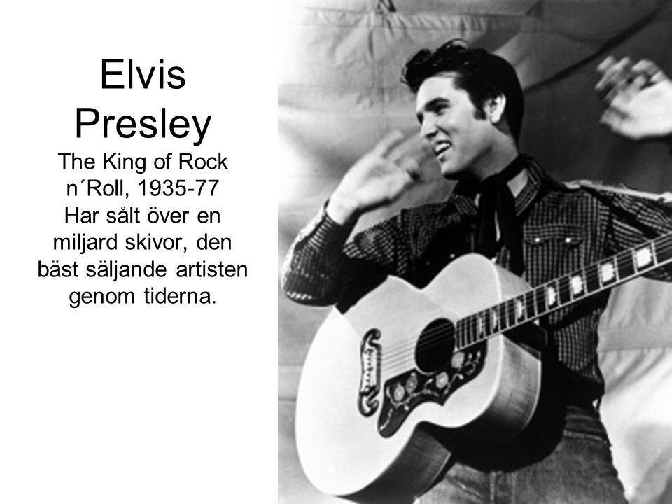 Elvis Presley The King of Rock n´Roll, 1935-77 Har sålt över en miljard skivor, den bäst säljande artisten genom tiderna.