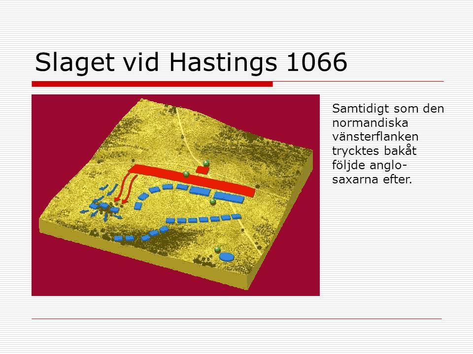 Slaget vid Hastings 1066 Samtidigt som den normandiska vänsterflanken trycktes bakåt följde anglo-saxarna efter.