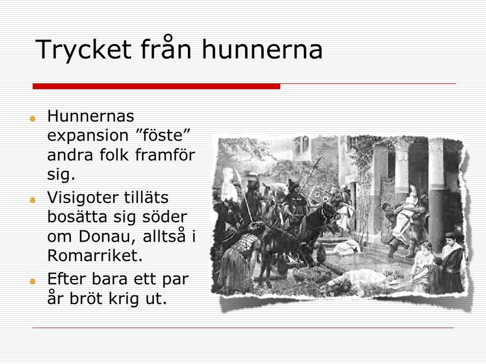 Trycket från hunnerna Hunnernas expansion föste andra folk framför sig. Visigoter tilläts bosätta sig söder om Donau, alltså i Romarriket.