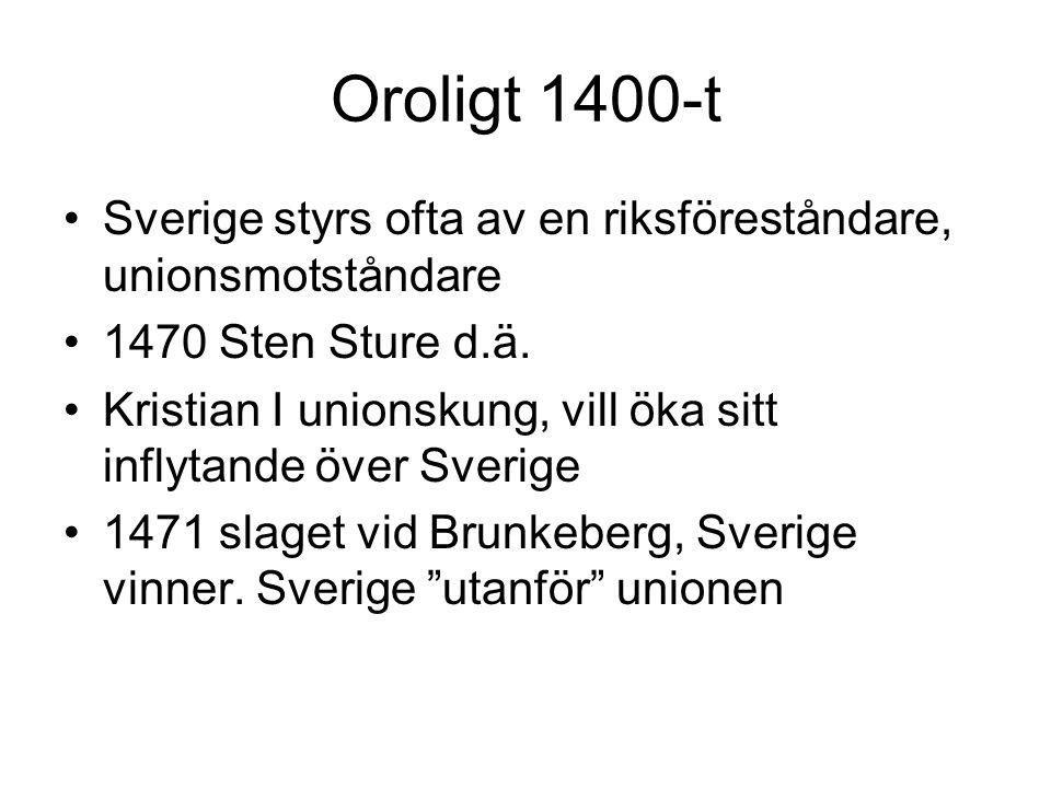 Oroligt 1400-t Sverige styrs ofta av en riksföreståndare, unionsmotståndare. 1470 Sten Sture d.ä.