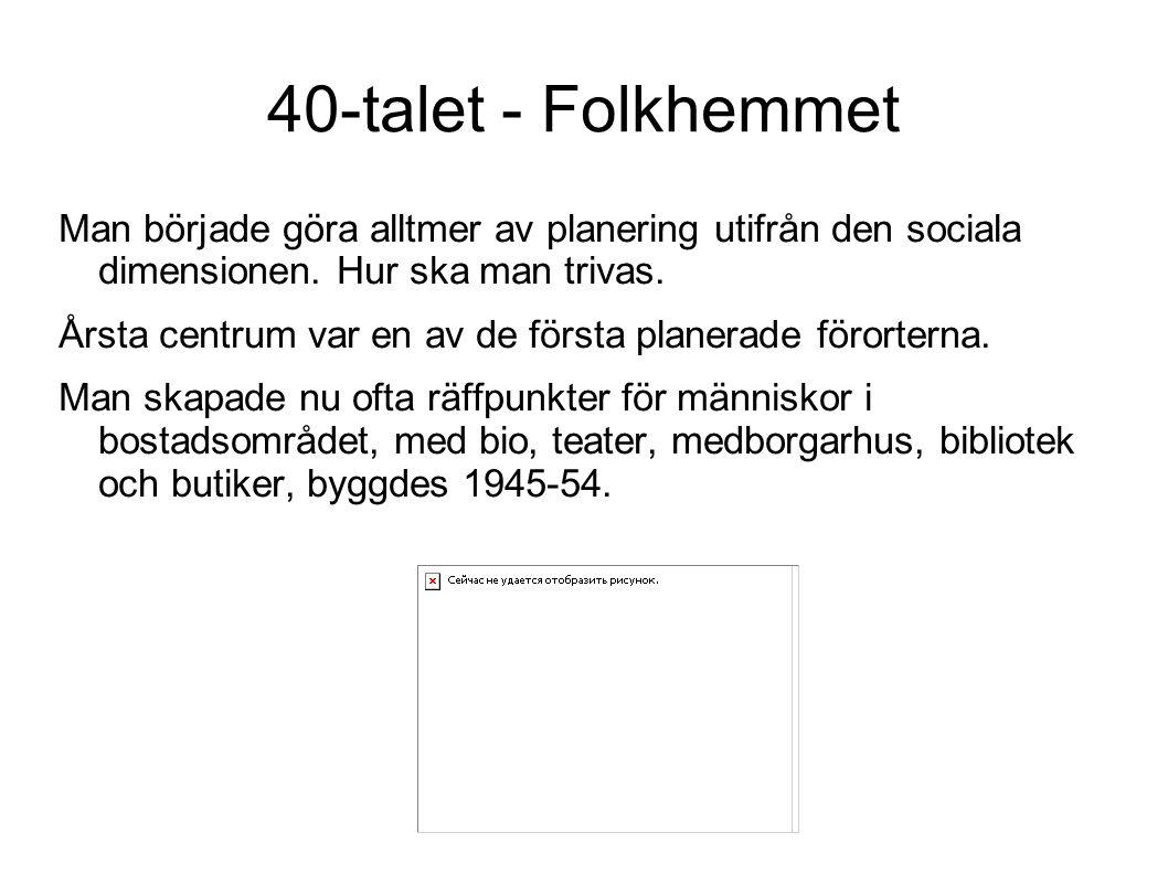 40-talet - Folkhemmet Man började göra alltmer av planering utifrån den sociala dimensionen. Hur ska man trivas.