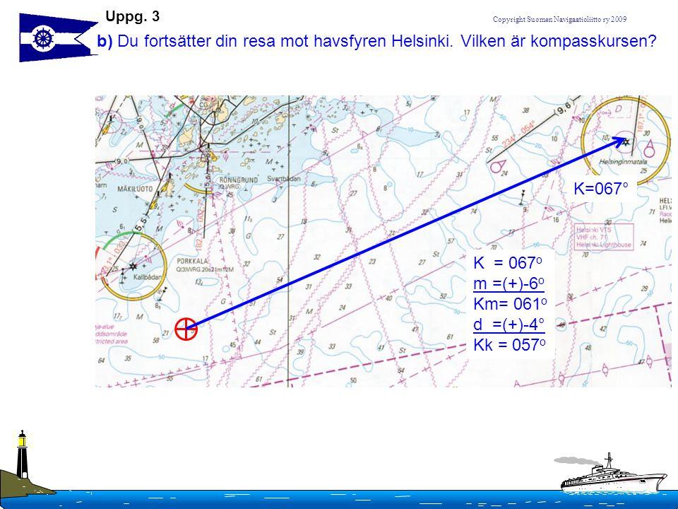 Uppg. 3 b) Du fortsätter din resa mot havsfyren Helsinki. Vilken är kompasskursen K=067° K = 067o.