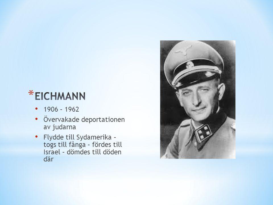 EICHMANN 1906 – 1962 Övervakade deportationen av judarna