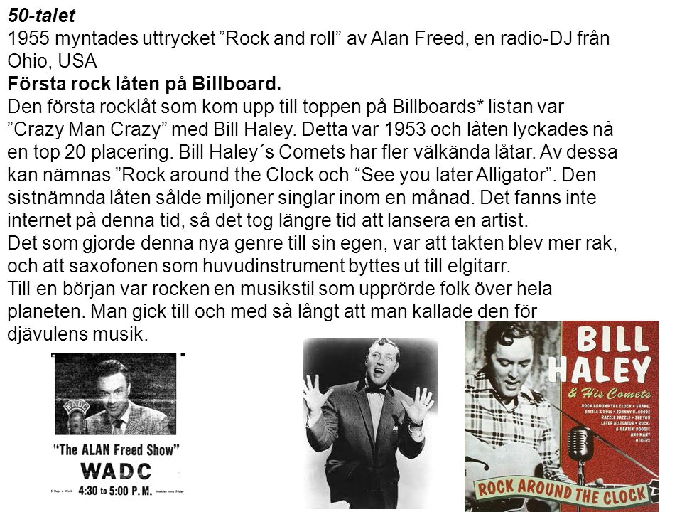 50-talet 1955 myntades uttrycket Rock and roll av Alan Freed, en radio-DJ från. Ohio, USA. Första rock låten på Billboard.