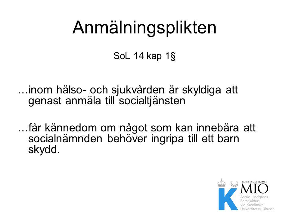Anmälningsplikten SoL 14 kap 1§ …inom hälso- och sjukvården är skyldiga att genast anmäla till socialtjänsten.