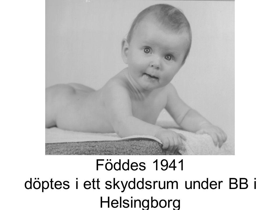 Föddes 1941 döptes i ett skyddsrum under BB i Helsingborg