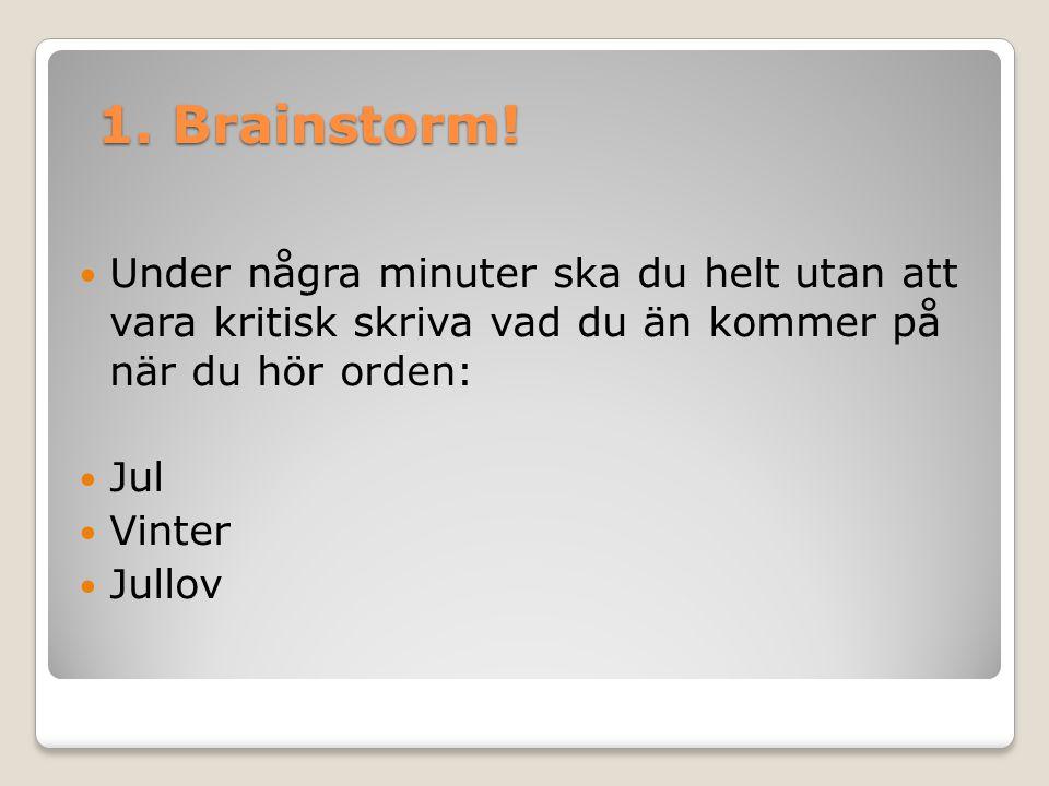 1. Brainstorm! Under några minuter ska du helt utan att vara kritisk skriva vad du än kommer på när du hör orden: