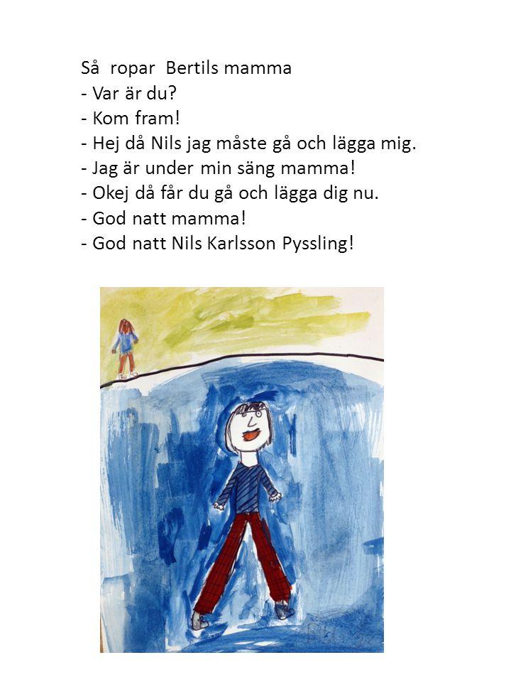 Så ropar Bertils mamma - Var är du - Kom fram! - Hej då Nils jag måste gå och lägga mig. - Jag är under min säng mamma!