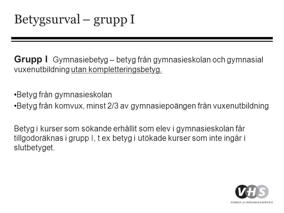 Betygsurval – grupp I Grupp I Gymnasiebetyg – betyg från gymnasieskolan och gymnasial vuxenutbildning utan kompletteringsbetyg.