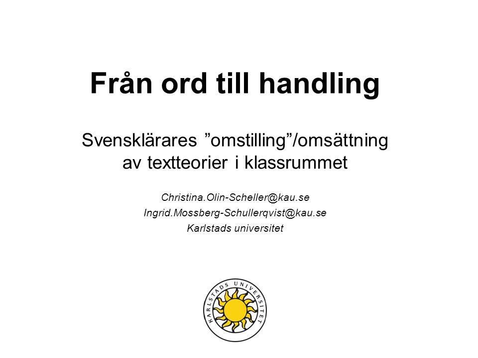 Från ord till handling Svensklärares omstilling /omsättning av textteorier i klassrummet. Christina.Olin-Scheller@kau.se.
