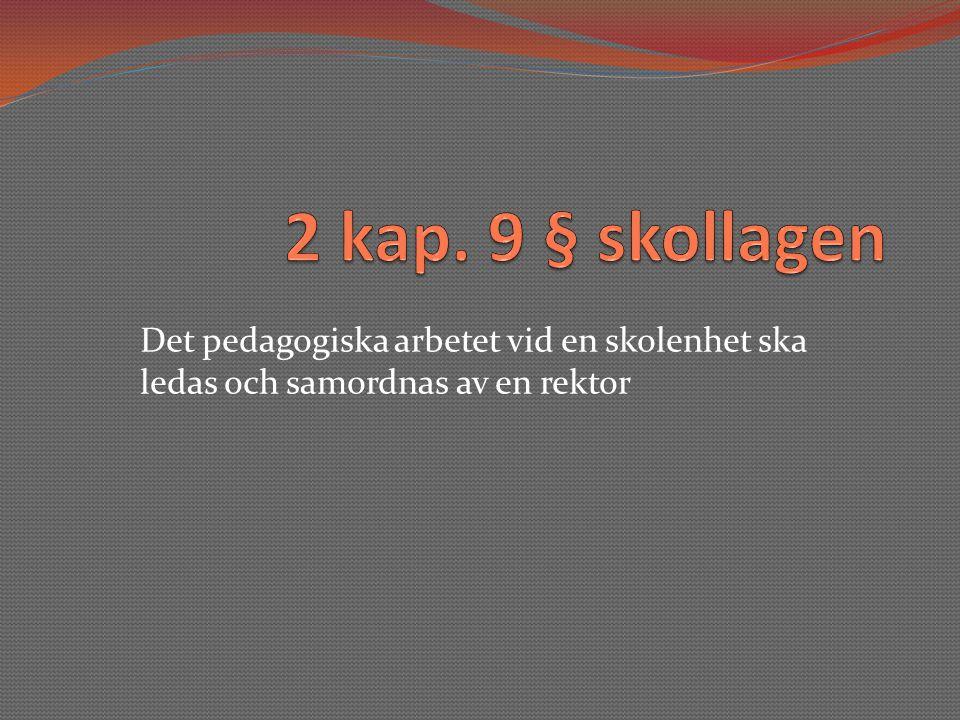2 kap. 9 § skollagen Det pedagogiska arbetet vid en skolenhet ska ledas och samordnas av en rektor