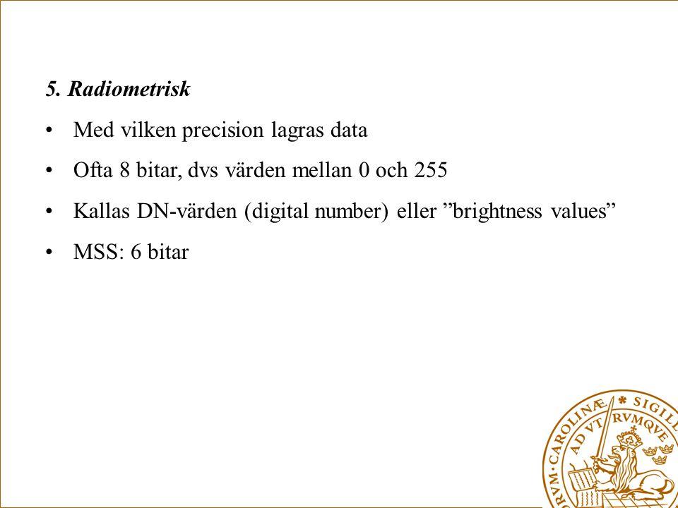 5. Radiometrisk Med vilken precision lagras data. Ofta 8 bitar, dvs värden mellan 0 och 255.