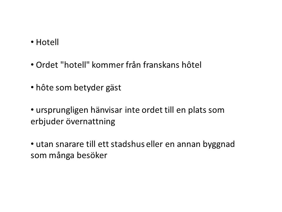 Hotell Ordet hotell kommer från franskans hôtel. hôte som betyder gäst. ursprungligen hänvisar inte ordet till en plats som erbjuder övernattning.