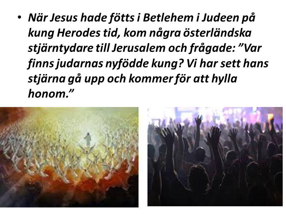 När Jesus hade fötts i Betlehem i Judeen på kung Herodes tid, kom några österländska stjärntydare till Jerusalem och frågade: Var finns judarnas nyfödde kung.