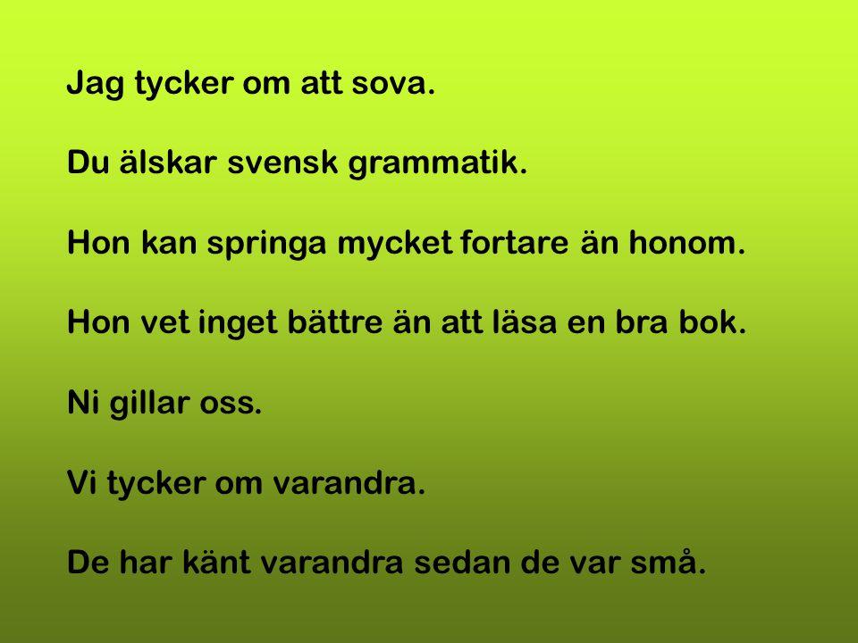 Jag tycker om att sova. Du älskar svensk grammatik. Hon kan springa mycket fortare än honom. Hon vet inget bättre än att läsa en bra bok.