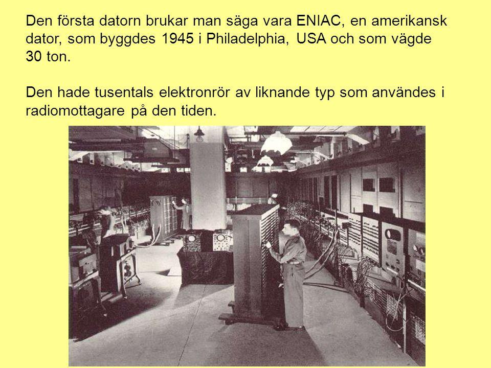 Den första datorn brukar man säga vara ENIAC, en amerikansk dator, som byggdes 1945 i Philadelphia, USA och som vägde 30 ton.