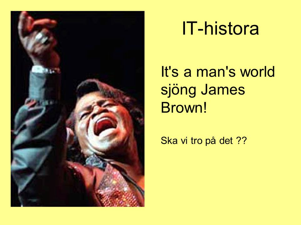 IT-histora It s a man s world sjöng James Brown! Ska vi tro på det