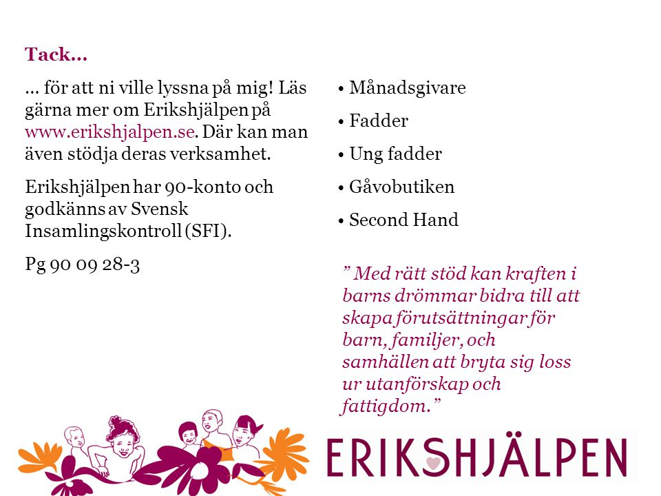 Tack… … för att ni ville lyssna på mig! Läs gärna mer om Erikshjälpen på www.erikshjalpen.se. Där kan man även stödja deras verksamhet.