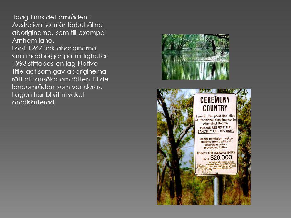 Idag finns det områden i Australien som är förbehållna aboriginerna, som till exempel Arnhem land.