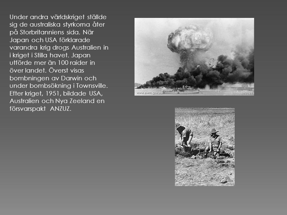 Under andra världskriget ställde sig de australiska styrkorna åter på Storbritanniens sida. När Japan och USA förklarade varandra krig drogs Australien in i kriget i Stilla havet. Japan utförde mer än 100 raider in över landet. Överst visas bombningen av Darwin och under bombsökning i Townsville.