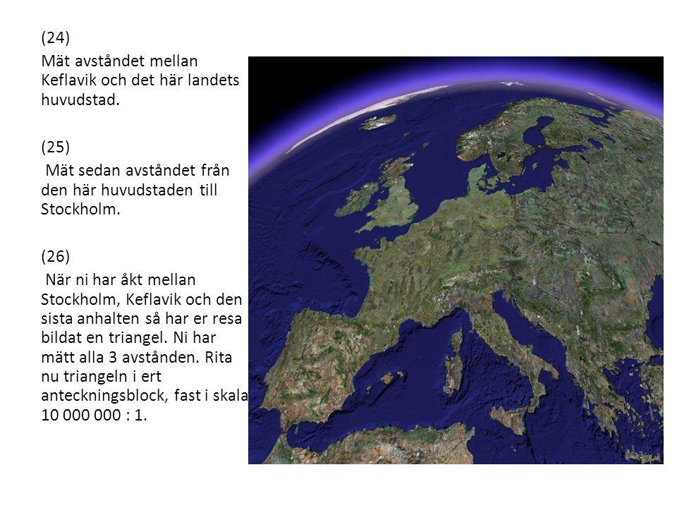 (24) Mät avståndet mellan Keflavik och det här landets huvudstad. (25) Mät sedan avståndet från den här huvudstaden till Stockholm.