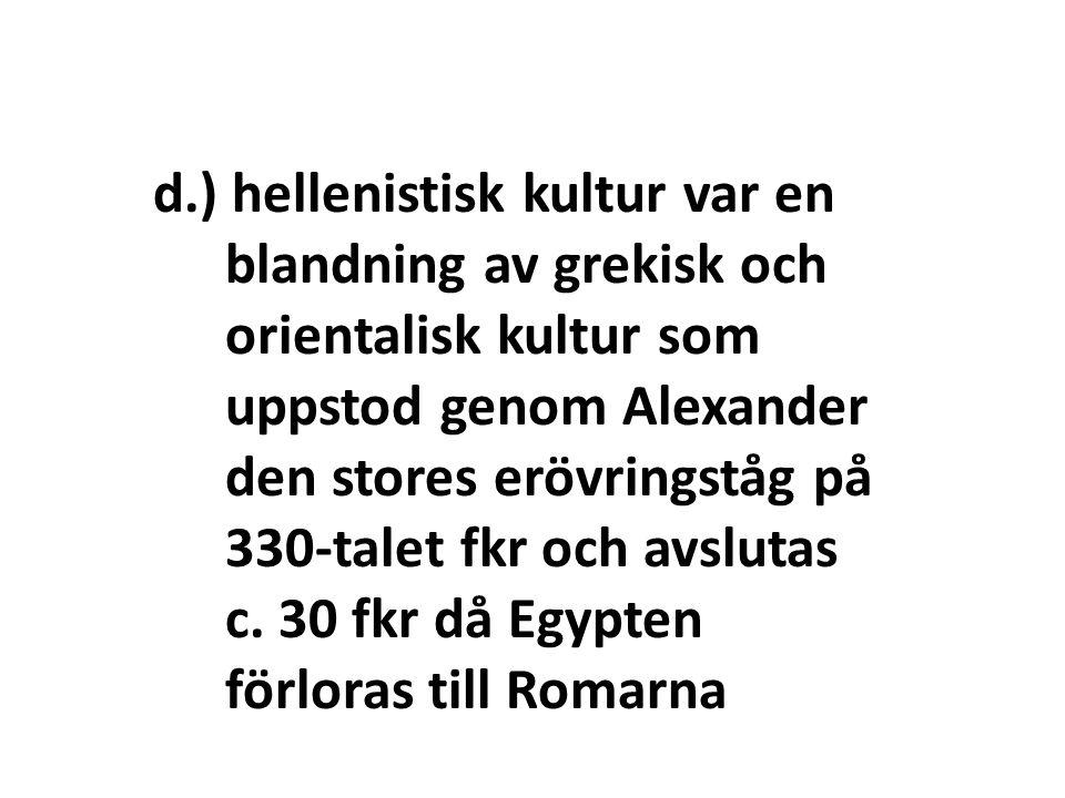 d.) hellenistisk kultur var en blandning av grekisk och orientalisk kultur som uppstod genom Alexander den stores erövringståg på 330-talet fkr och avslutas c.