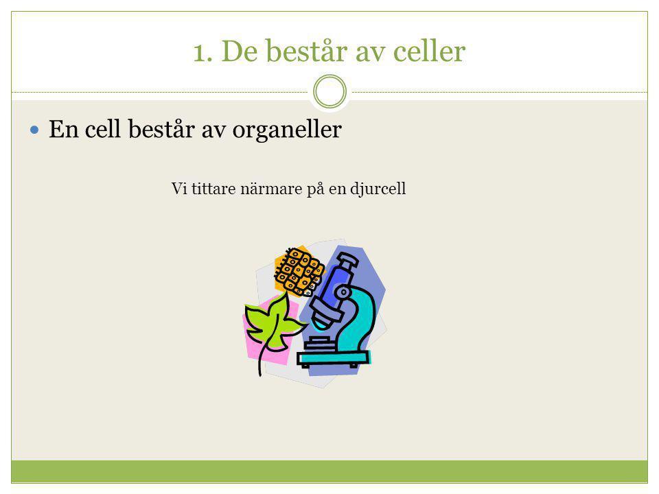 1. De består av celler En cell består av organeller