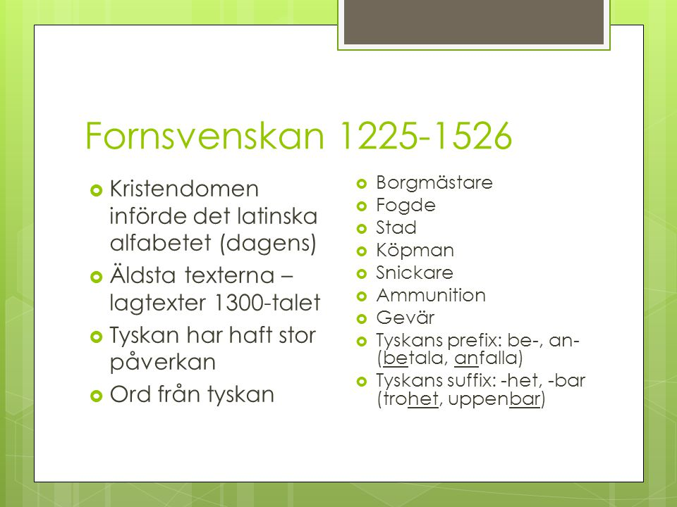 Fornsvenskan 1225-1526 Kristendomen införde det latinska alfabetet (dagens) Äldsta texterna – lagtexter 1300-talet.