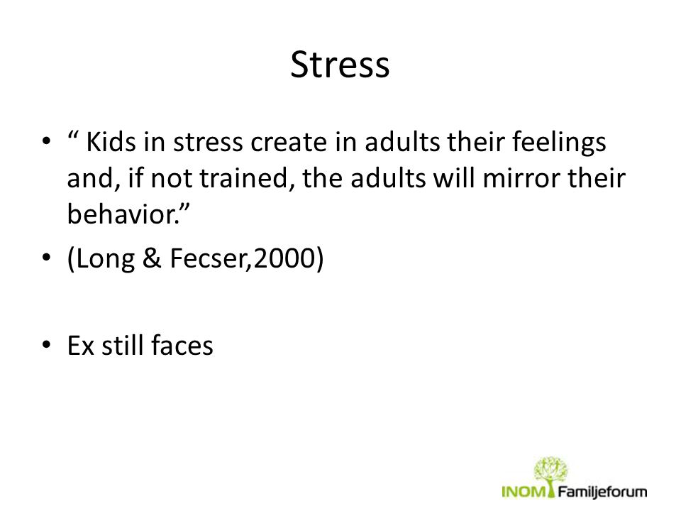 Stress Kids in stress create in adults their feelings and, if not trained, the adults will mirror their behavior.