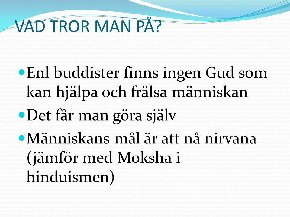 VAD TROR MAN PÅ Enl buddister finns ingen Gud som kan hjälpa och frälsa människan. Det får man göra själv.