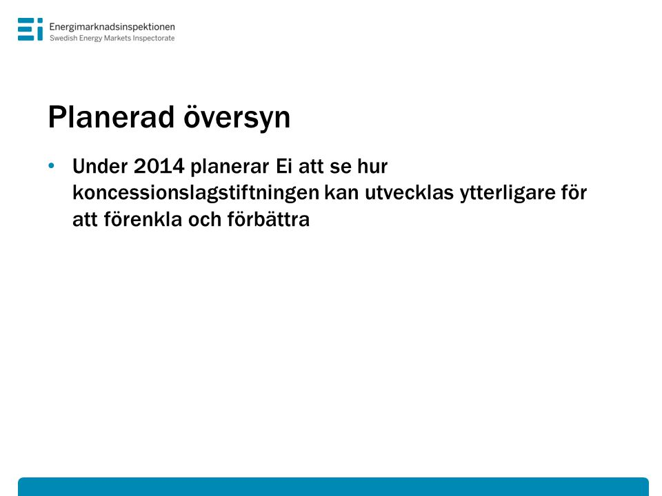 Planerad översyn Under 2014 planerar Ei att se hur koncessionslagstiftningen kan utvecklas ytterligare för att förenkla och förbättra.